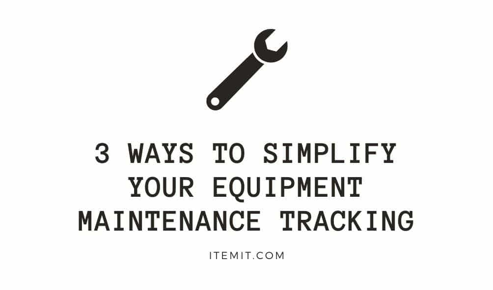 3 ways to simplify your equipment maintenance tracking