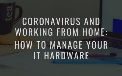 Coronavirus and Working From Home: How to manage your IT hardware