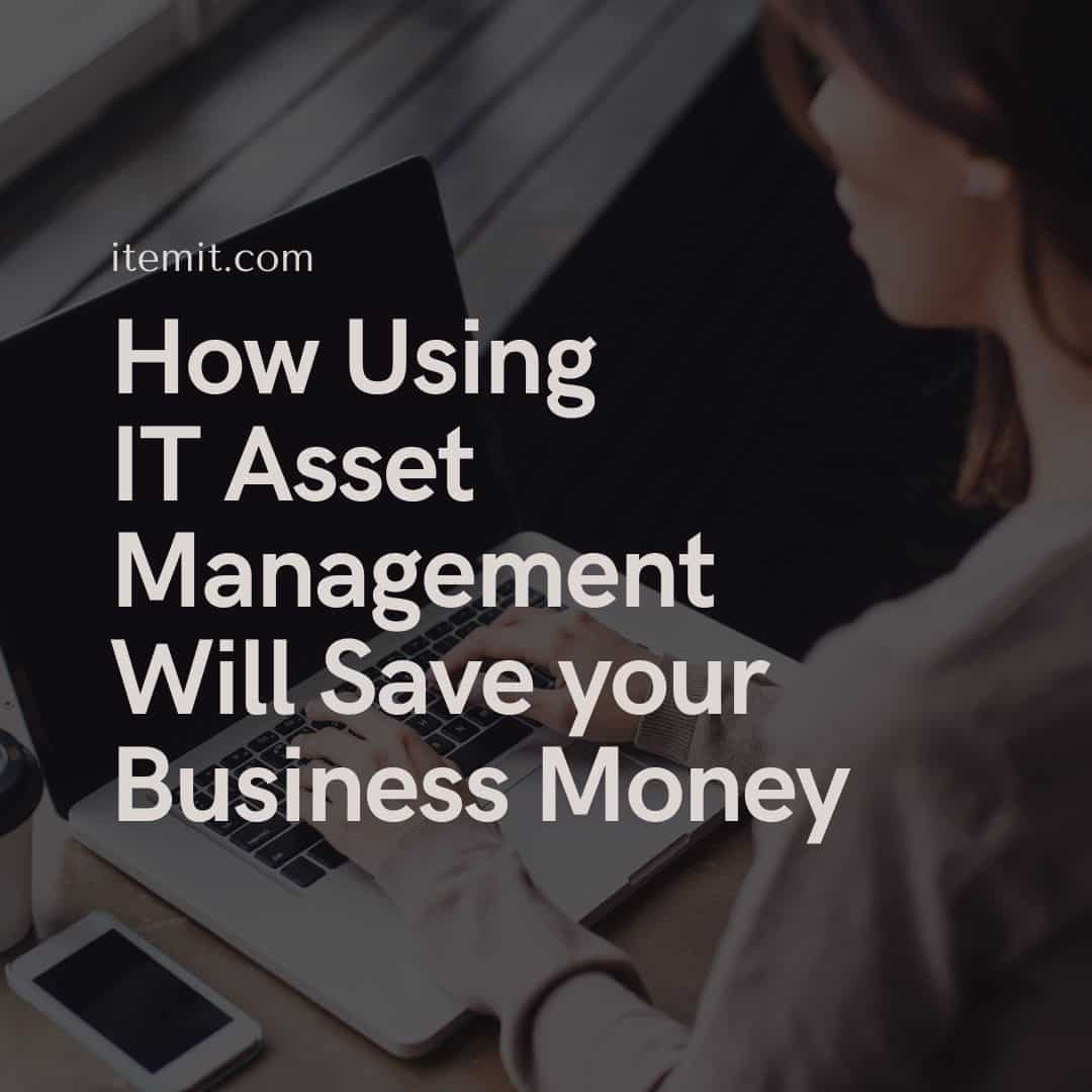 How Using IT Asset Management Will Save your Business Money