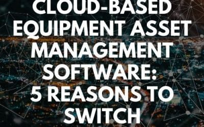 5 Reasons You Need to Switch to Cloud-Based Equipment Asset Management Software