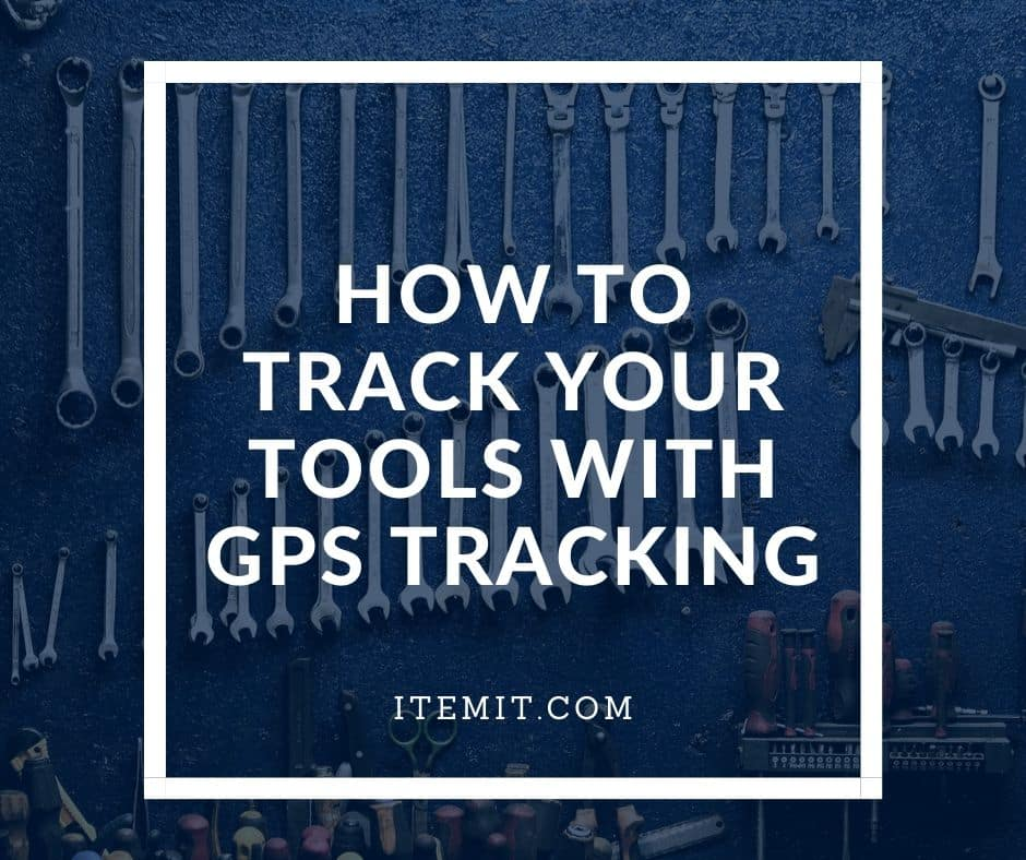 How to Track your Tools With GPS Tracking