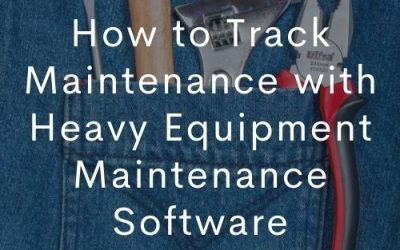 How to Track Maintenance with Heavy Equipment Maintenance Software