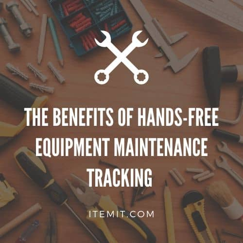 The Benefits of Hands-Free Equipment Maintenance Tracking