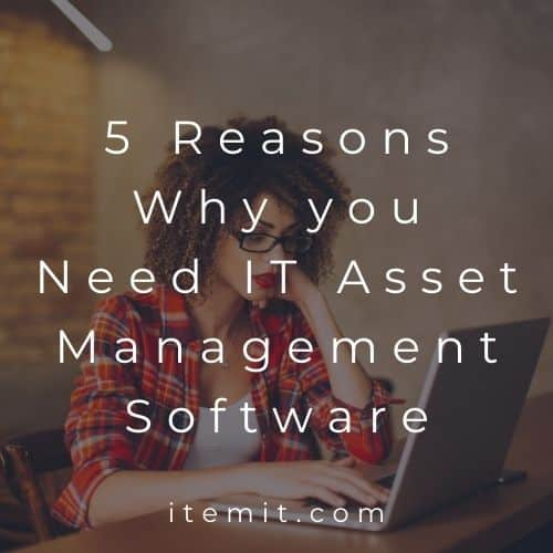 5 Reasons Why you Need IT Asset Management Software
