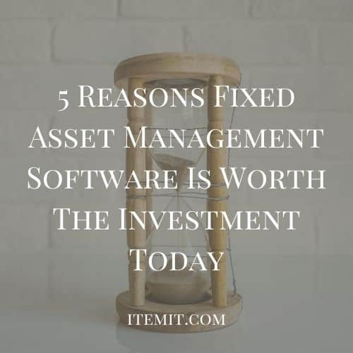 5 Reasons Fixed Asset Management Software Is Worth The Investment Today