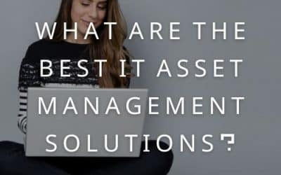 What Are The Best IT Asset Management Solutions?