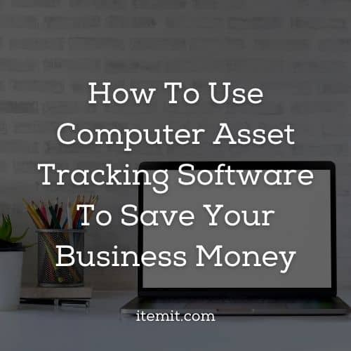 How To Use Computer Asset Tracking Software To Save Your Business Money