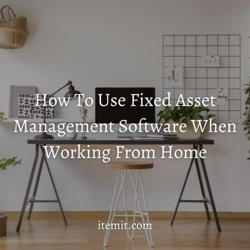How To Use Fixed Asset Management Software When Working From Home