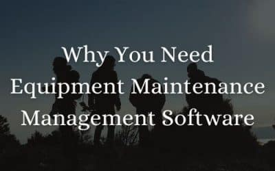 Why You Need Equipment Maintenance Management Software