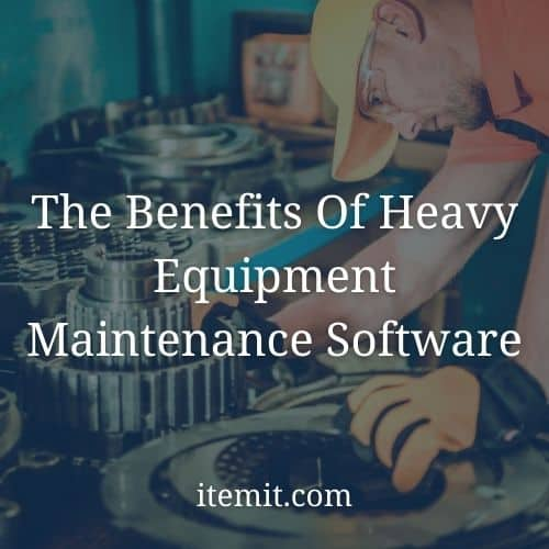 The Benefits Of Heavy Equipment Maintenance Software