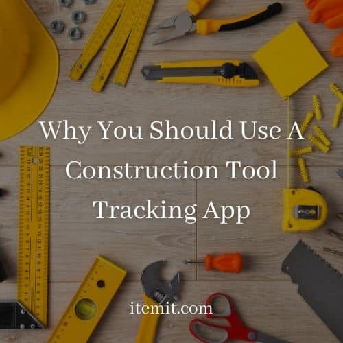 Why You Should Use A Construction Tool Tracking App