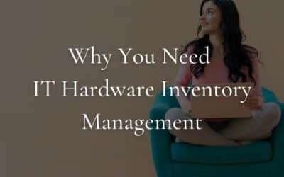 Why You Need IT Hardware Inventory Management