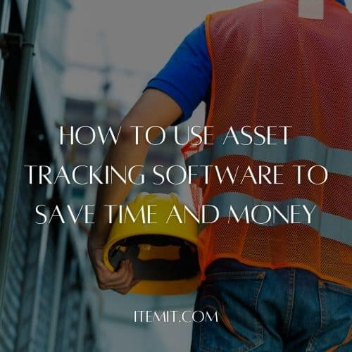 How To Use Asset Tracking Software To Save Time And Money